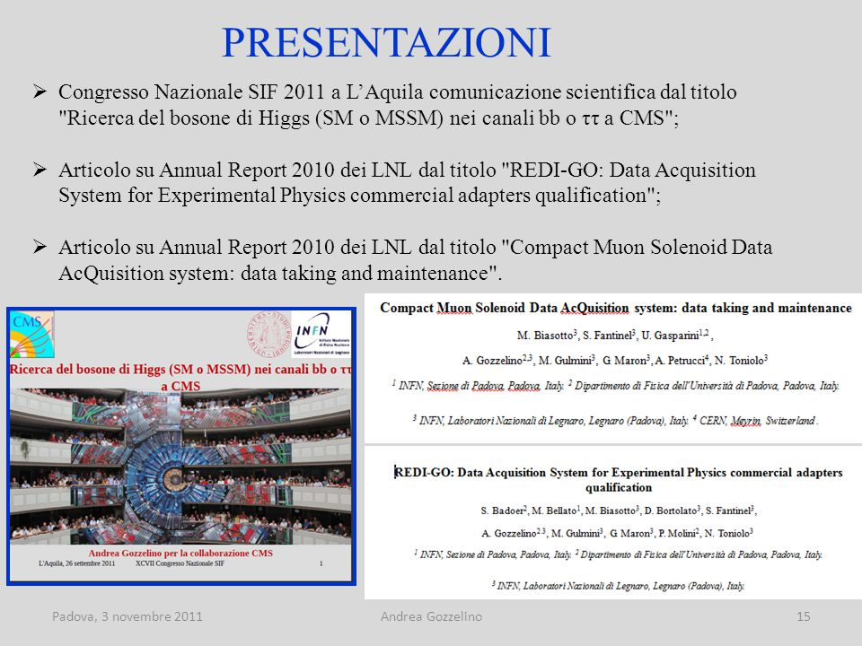 Padova, 3 novembre 2011Andrea Gozzelino15 PRESENTAZIONI  Congresso Nazionale SIF 2011 a L'Aquila comunicazione scientifica dal titolo Ricerca del bosone di Higgs (SM o MSSM) nei canali bb o ττ a CMS ;  Articolo su Annual Report 2010 dei LNL dal titolo REDI-GO: Data Acquisition System for Experimental Physics commercial adapters qualification ;  Articolo su Annual Report 2010 dei LNL dal titolo Compact Muon Solenoid Data AcQuisition system: data taking and maintenance .