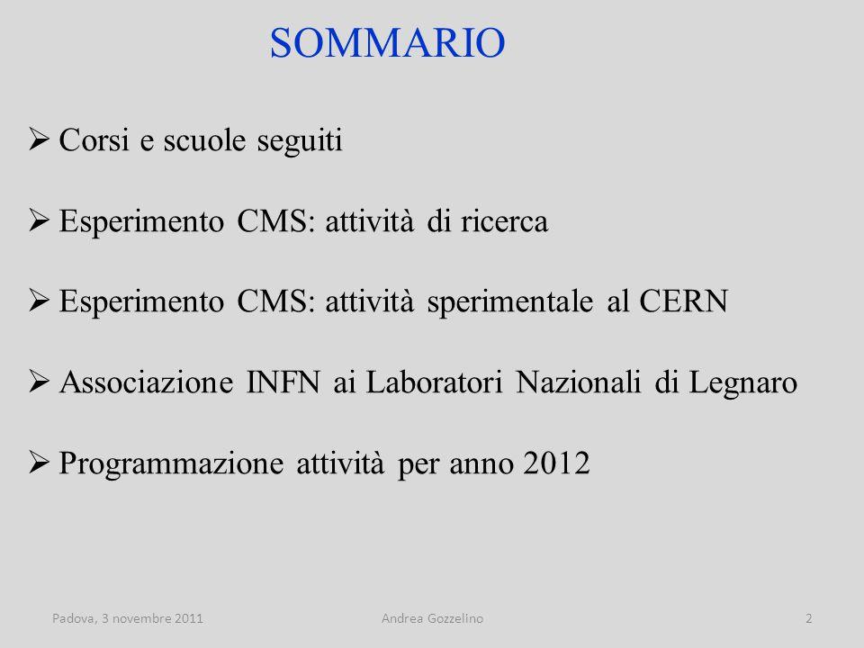 Padova, 3 novembre 2011Andrea Gozzelino2 SOMMARIO  Corsi e scuole seguiti  Esperimento CMS: attività di ricerca  Esperimento CMS: attività sperimentale al CERN  Associazione INFN ai Laboratori Nazionali di Legnaro  Programmazione attività per anno 2012