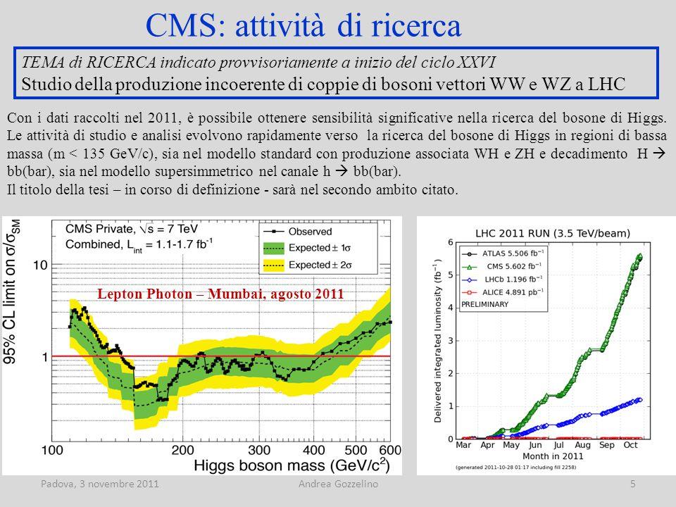 Padova, 3 novembre 2011Andrea Gozzelino6 CMS: attività di ricerca – trigger Produzione e decadimento in bb(bar) bosone di Higgs MSSM, h Evoluzione della luminosità istantanea nel 2011 Record 3.5 * 10 33 cm -2 s -1 Trigger dedicato sviluppato dal gruppo di Padova Muone con impulso trasverso > 12 GeV/c Jet centrale con impulso trasverso > 30 GeV/c || Due jets centrali con impulso trasverso > 20 GeV/c B tag