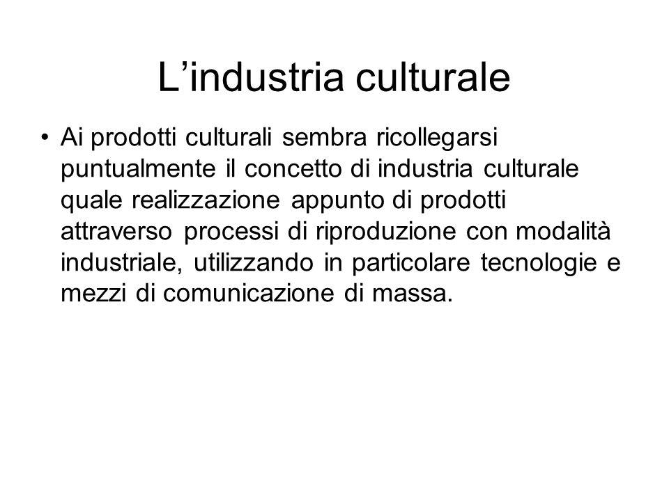 L'industria culturale Ai prodotti culturali sembra ricollegarsi puntualmente il concetto di industria culturale quale realizzazione appunto di prodotti attraverso processi di riproduzione con modalità industriale, utilizzando in particolare tecnologie e mezzi di comunicazione di massa.
