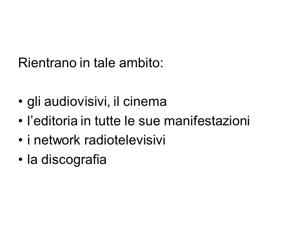 Rientrano in tale ambito: gli audiovisivi, il cinema l'editoria in tutte le sue manifestazioni i network radiotelevisivi la discografia