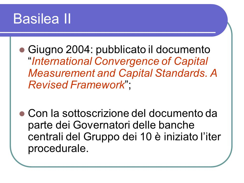 Basilea II Giugno 2004: pubblicato il documento International Convergence of Capital Measurement and Capital Standards.