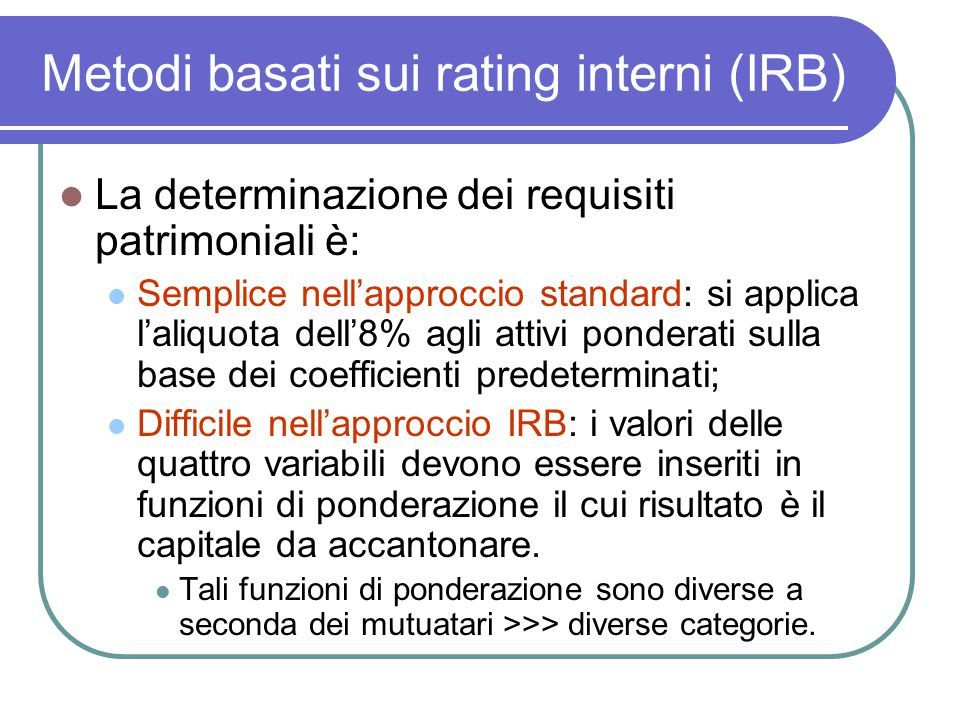 Metodi basati sui rating interni (IRB) La determinazione dei requisiti patrimoniali è: Semplice nell'approccio standard: si applica l'aliquota dell'8% agli attivi ponderati sulla base dei coefficienti predeterminati; Difficile nell'approccio IRB: i valori delle quattro variabili devono essere inseriti in funzioni di ponderazione il cui risultato è il capitale da accantonare.