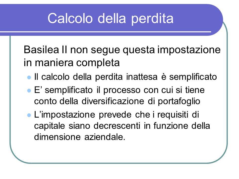 Calcolo della perdita Basilea II non segue questa impostazione in maniera completa Il calcolo della perdita inattesa è semplificato E' semplificato il processo con cui si tiene conto della diversificazione di portafoglio L'impostazione prevede che i requisiti di capitale siano decrescenti in funzione della dimensione aziendale.