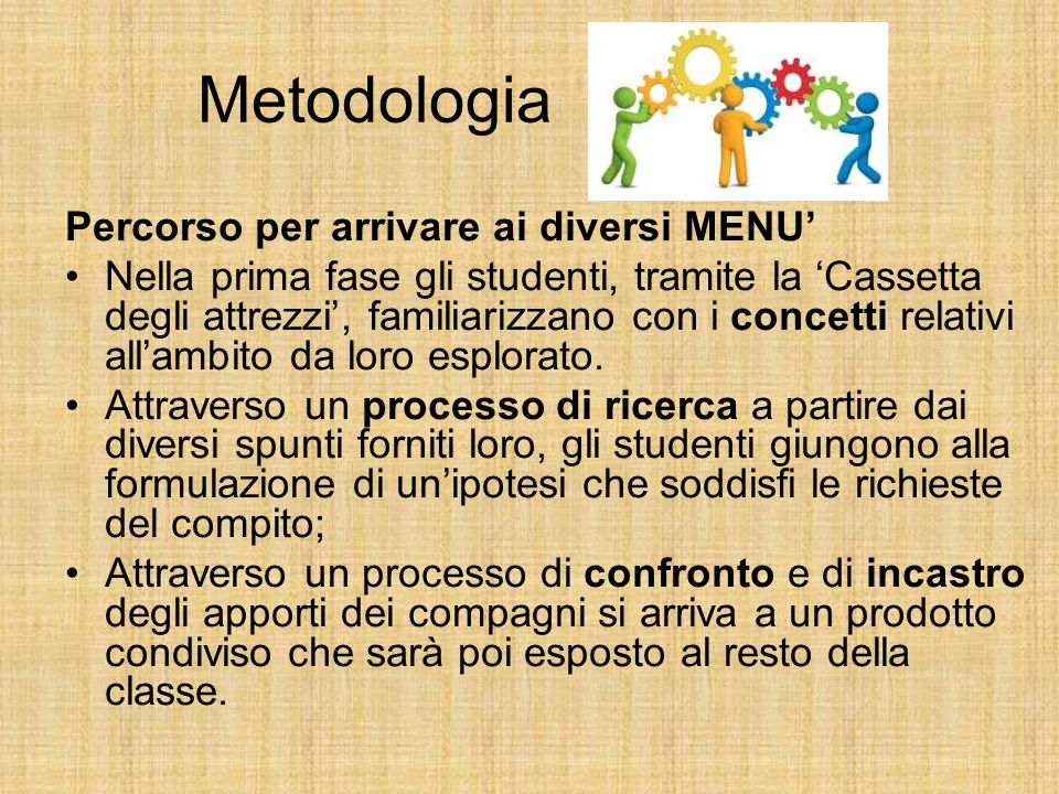 Metodologia Percorso per arrivare ai diversi MENU' Nella prima fase gli studenti, tramite la 'Cassetta degli attrezzi', familiarizzano con i concetti