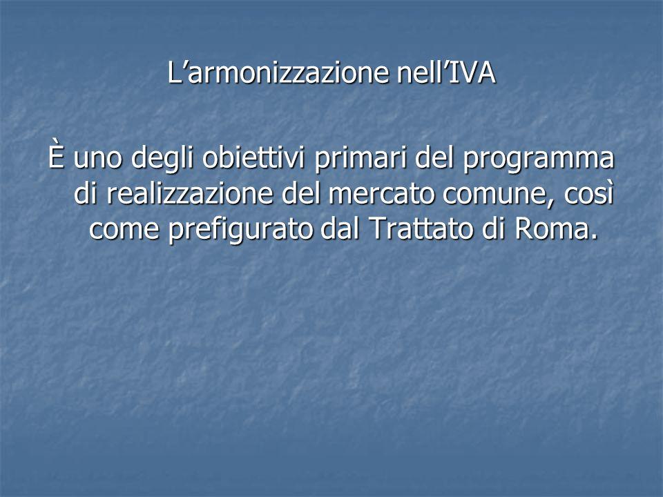L'armonizzazione nell'IVA È uno degli obiettivi primari del programma di realizzazione del mercato comune, così come prefigurato dal Trattato di Roma.