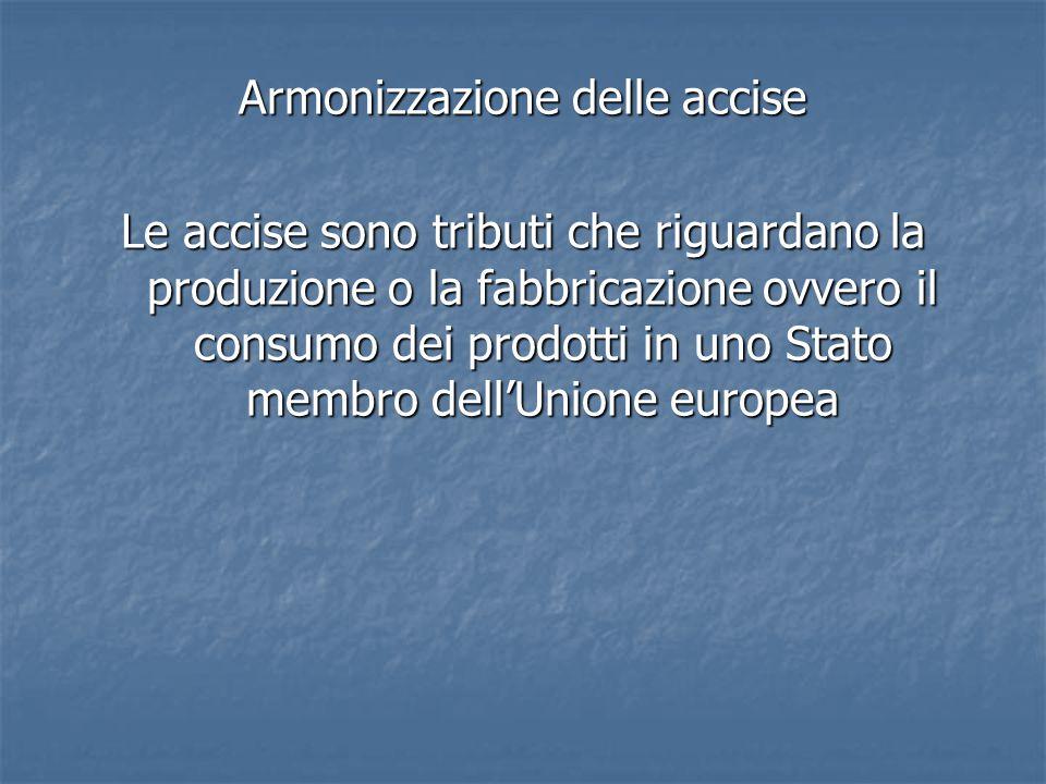 Armonizzazione delle accise Le accise sono tributi che riguardano la produzione o la fabbricazione ovvero il consumo dei prodotti in uno Stato membro dell'Unione europea