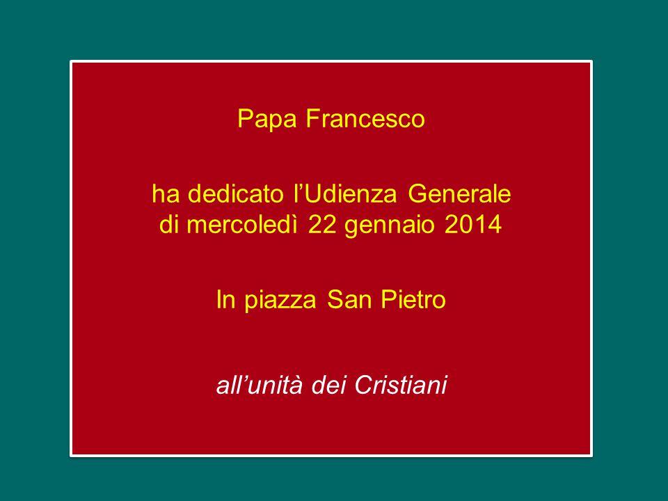 Papa Francesco ha dedicato l'Udienza Generale di mercoledì 22 gennaio 2014 In piazza San Pietro all'unità dei Cristiani Papa Francesco ha dedicato l'Udienza Generale di mercoledì 22 gennaio 2014 In piazza San Pietro all'unità dei Cristiani