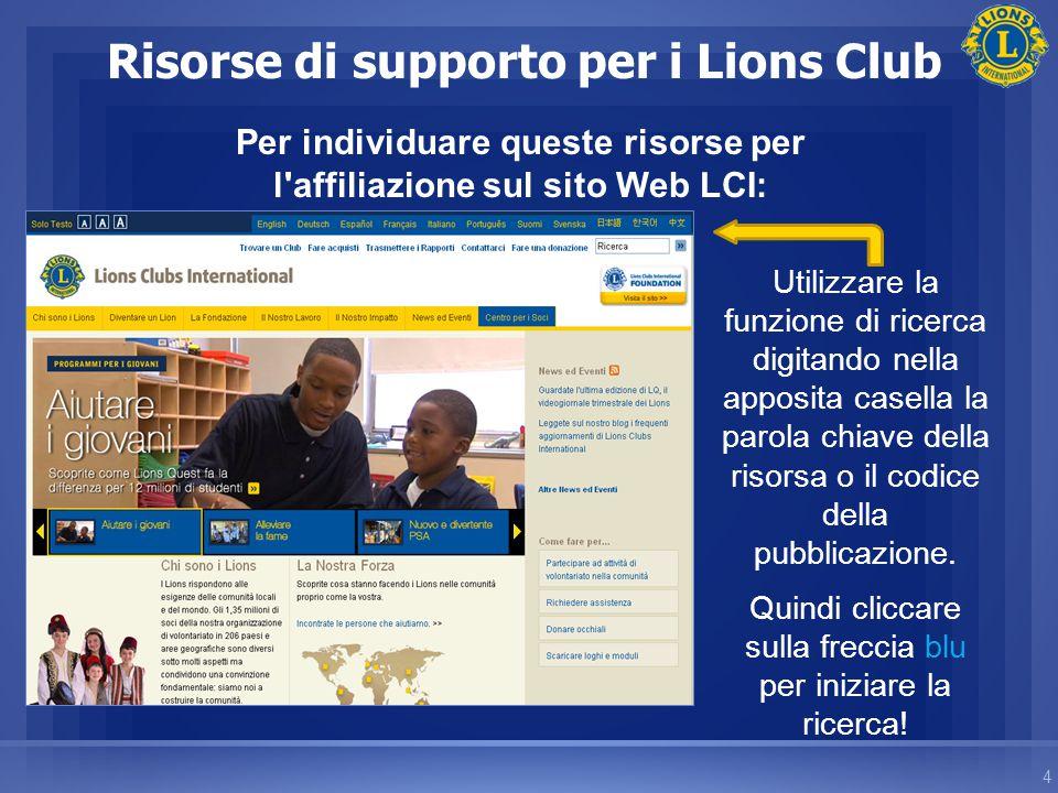 4 Risorse di supporto per i Lions Club Per individuare queste risorse per l affiliazione sul sito Web LCI: Utilizzare la funzione di ricerca digitando nella apposita casella la parola chiave della risorsa o il codice della pubblicazione.