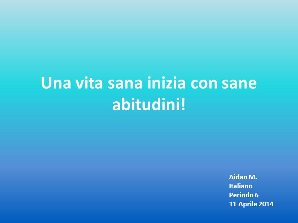 Una vita sana inizia con sane abitudini! Aidan M. Italiano Periodo 6 11 Aprile 2014