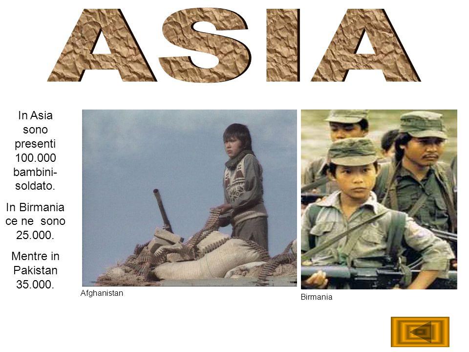 In Asia sono presenti 100.000 bambini- soldato. In Birmania ce ne sono 25.000. Mentre in Pakistan 35.000. Afghanistan Birmania