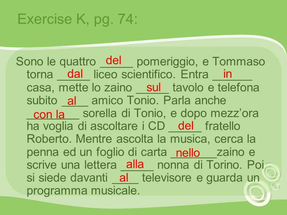 Exercise K, pg. 74: Sono le quattro _____ pomeriggio, e Tommaso torna _____ liceo scientifico. Entra ______ casa, mette lo zaino _____ tavolo e telefo