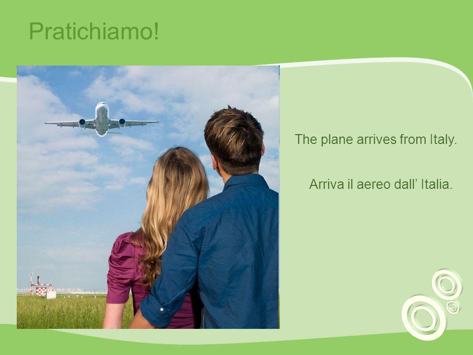 Pratichiamo! The plane arrives from Italy. Arriva il aereo dall' Italia.