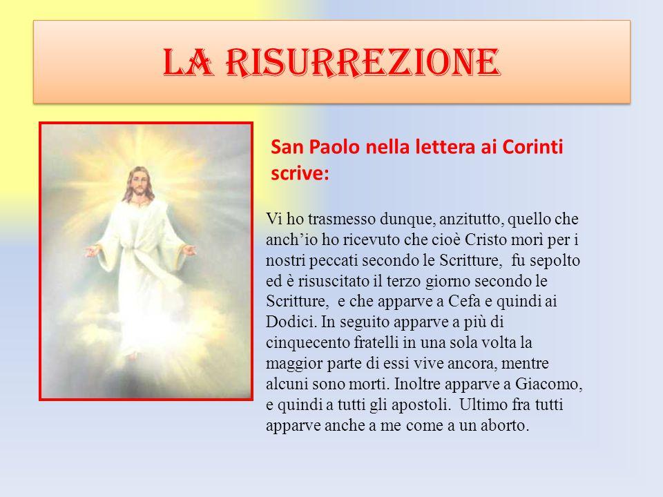 LA RISURREZIONE Vi ho trasmesso dunque, anzitutto, quello che anch'io ho ricevuto che cioè Cristo morì per i nostri peccati secondo le Scritture, fu s