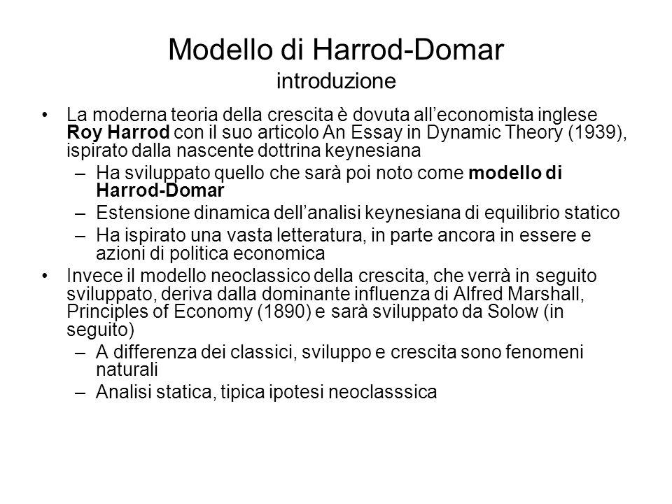 Modello di Harrod-Domar dibattito teorico Su aggiustamento automatico connesso al fatto che L, produttività L, risparmio e fabbisogno di K sono determinati indipendentemente e che H-D stessi ammettono che nel lungo periodo propensione risparmio può variare, anche se tende all'aggiustamento (in depressione -> S può cadere; in inflazione -> crescere) Scuola di Cambridge (Robinson, Nicholas Kaldor, Richard Kahn, Luigi Pasinetti) -> accento sulla distribuzione funzionale –In depressione (g w > g n ), quota profitti sui salari si riduce, risparmi da profitti > risparmi da salari; ciò riduce la propensione globale al risparmio e riduce g n verso g w –In inflazione (g n > g w ), quota profitti aumenta su salari; ciò accresce propensione S e aumenta g w verso g n –In entrambi i casi vi sono limiti: alla caduta dei profitti accettabile per le imprese, alla caduta dei salari accettabile per i lavoratori