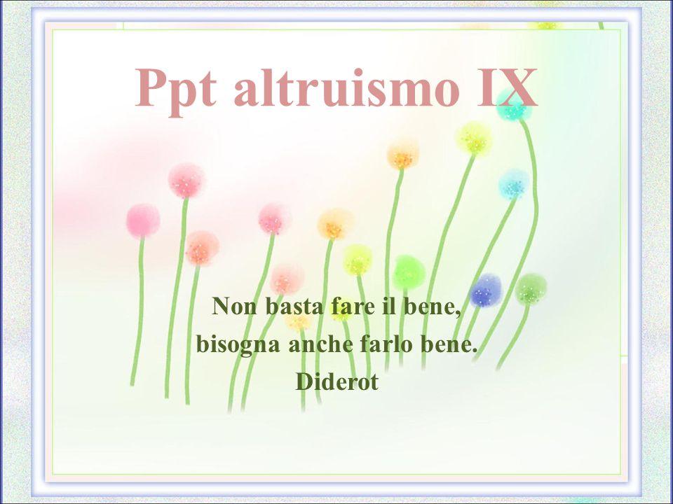 Ppt altruismo IX Non basta fare il bene, bisogna anche farlo bene. Diderot