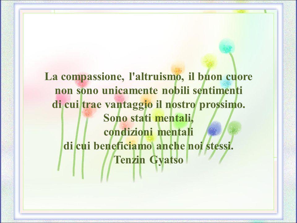 La compassione, l altruismo, il buon cuore non sono unicamente nobili sentimenti di cui trae vantaggio il nostro prossimo.