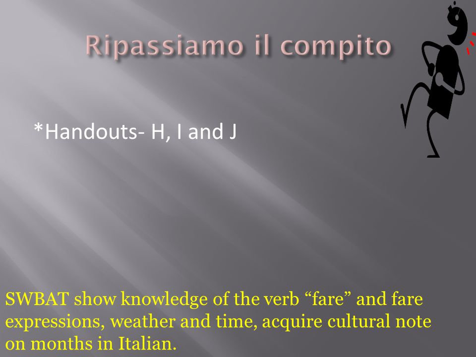 "*Handouts- H, I and J SWBAT show knowledge of the verb ""fare"" and fare expressions, weather and time, acquire cultural note on months in Italian."
