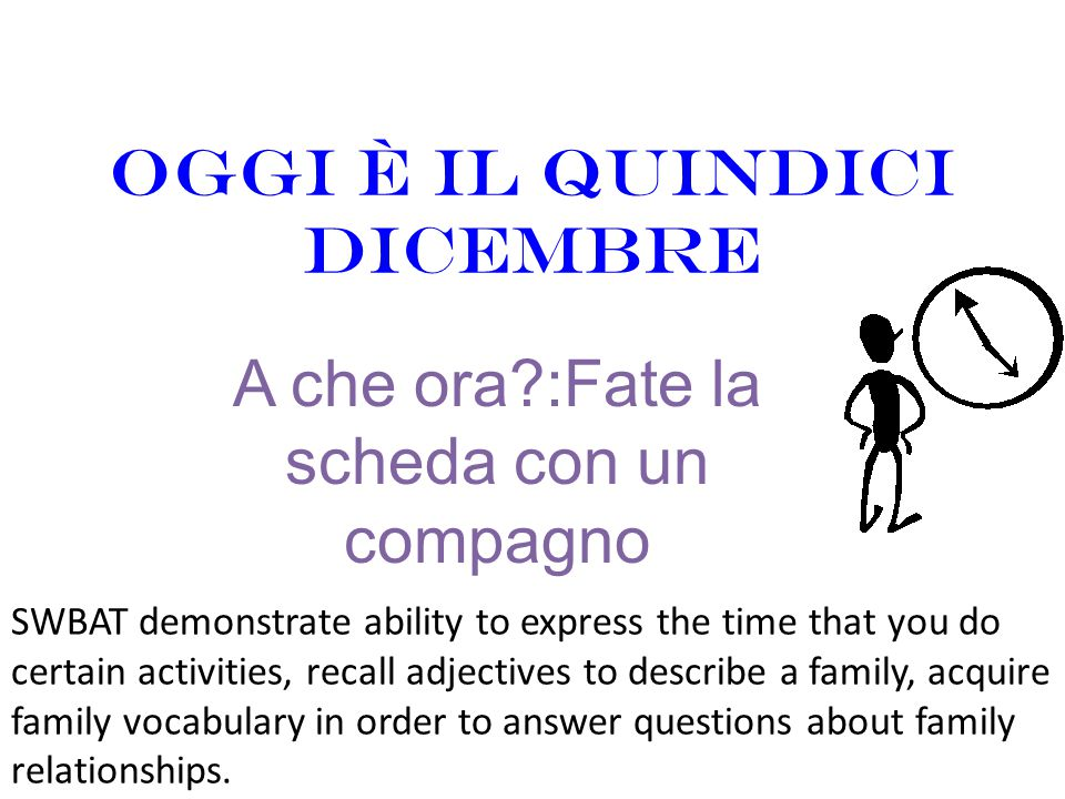 Oggi è il quindici dicembre A che ora?:Fate la scheda con un compagno SWBAT demonstrate ability to express the time that you do certain activities, re