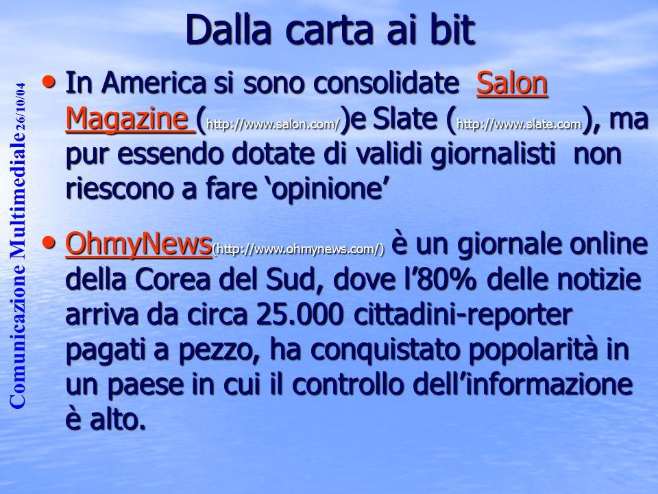 Comunicazione Multimediale 26/10/04 Dalla carta ai bit In America si sono consolidate Salon Magazine ( http://www.salon.com/ )e Slate ( http://www.slate.com ), ma pur essendo dotate di validi giornalisti non riescono a fare 'opinione' In America si sono consolidate Salon Magazine ( http://www.salon.com/ )e Slate ( http://www.slate.com ), ma pur essendo dotate di validi giornalisti non riescono a fare 'opinione'Salon Magazine Salon Magazine OhmyNews (http://www.ohmynews.com/) è un giornale online della Corea del Sud, dove l'80% delle notizie arriva da circa 25.000 cittadini-reporter pagati a pezzo, ha conquistato popolarità in un paese in cui il controllo dell'informazione è alto.