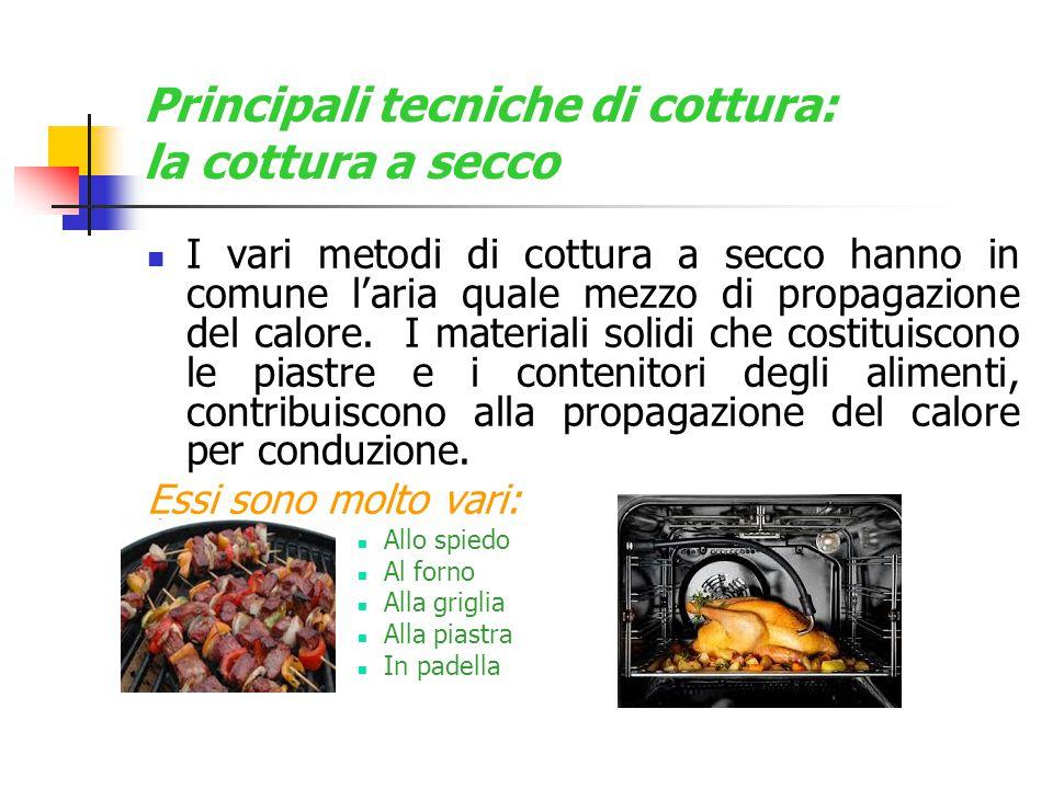 Principali tecniche di cottura: la cottura a secco I vari metodi di cottura a secco hanno in comune l'aria quale mezzo di propagazione del calore. I m