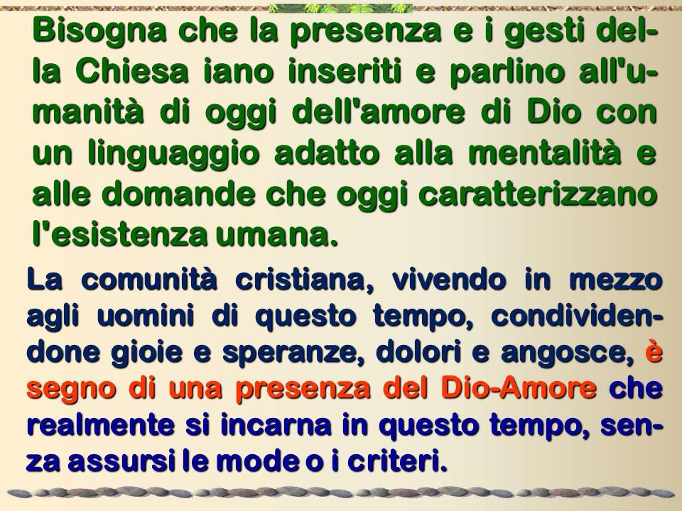 Bisogna che la presenza e i gesti del- la Chiesa iano inseriti e parlino all u- manità di oggi dell amore di Dio con un linguaggio adatto alla mentalità e alle domande che oggi caratterizzano l esistenza umana.