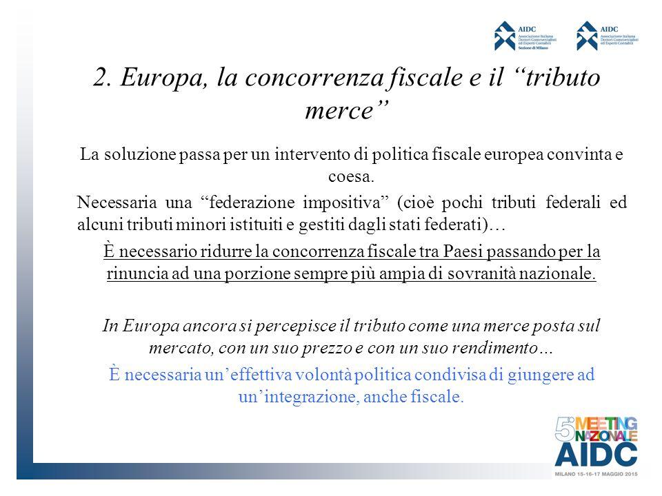 """2. Europa, la concorrenza fiscale e il """"tributo merce"""" La soluzione passa per un intervento di politica fiscale europea convinta e coesa. Necessaria u"""