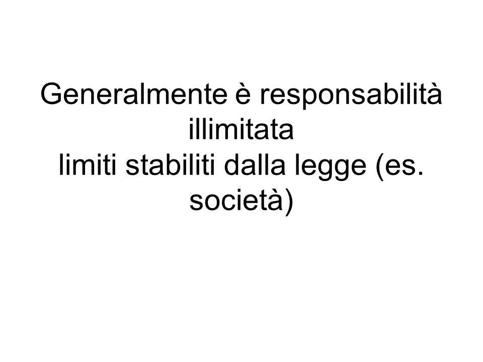 Generalmente è responsabilità illimitata limiti stabiliti dalla legge (es. società)