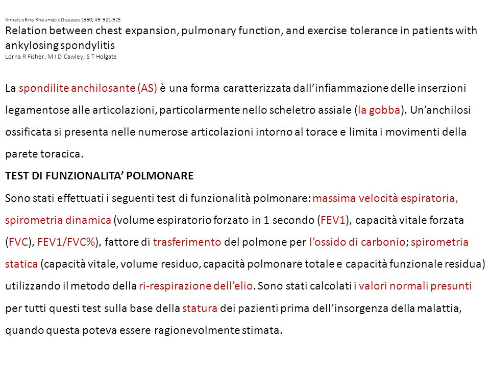 Annals ofthe Rheumatic Diseases 1990; 49: 921-925 Relation between chest expansion, pulmonary function, and exercise tolerance in patients with ankylosing spondylitis Lorna R Fisher, M I D Cawley, S T Holgate La spondilite anchilosante (AS) è una forma caratterizzata dall'infiammazione delle inserzioni legamentose alle articolazioni, particolarmente nello scheletro assiale (la gobba).