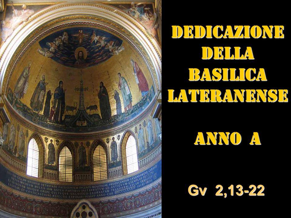 DEDICAZIONE DELLA BASILICA LATERANENSE ANNO A Gv 2,13-22