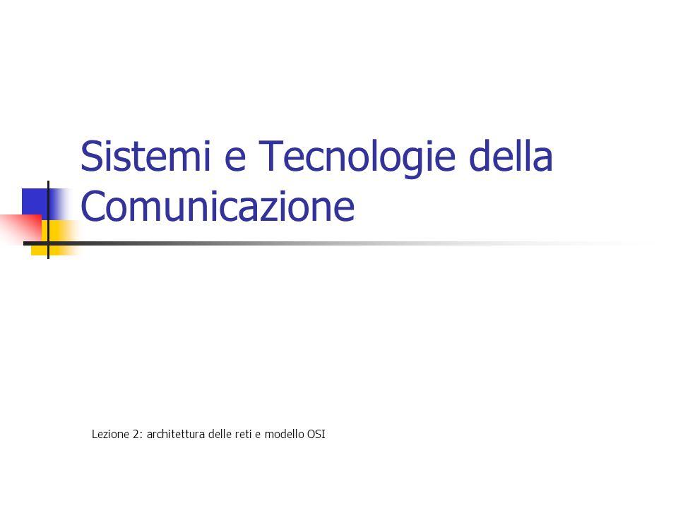 Sistemi e Tecnologie della Comunicazione Lezione 2: architettura delle reti e modello OSI
