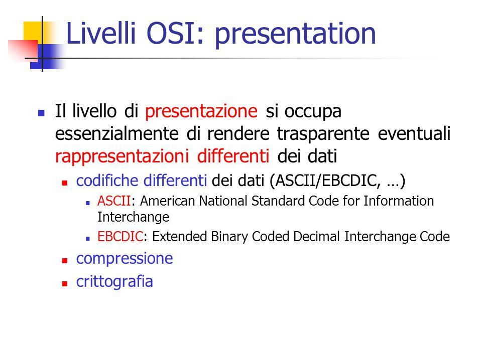 Livelli OSI: presentation Il livello di presentazione si occupa essenzialmente di rendere trasparente eventuali rappresentazioni differenti dei dati codifiche differenti dei dati (ASCII/EBCDIC, …) ASCII: American National Standard Code for Information Interchange EBCDIC: Extended Binary Coded Decimal Interchange Code compressione crittografia