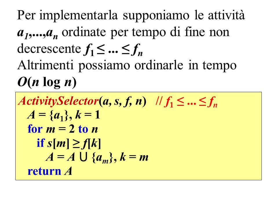 Per implementarla supponiamo le attività a 1,...,a n ordinate per tempo di fine non decrescente f 1 ≤... ≤ f n Altrimenti possiamo ordinarle in tempo