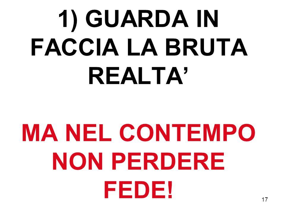 17 1) GUARDA IN FACCIA LA BRUTA REALTA' MA NEL CONTEMPO NON PERDERE FEDE!