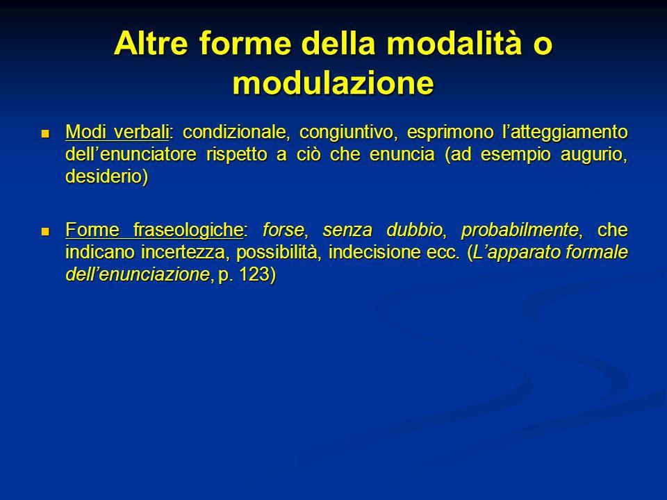 Altre forme della modalità o modulazione Modi verbali: condizionale, congiuntivo, esprimono l'atteggiamento dell'enunciatore rispetto a ciò che enunci