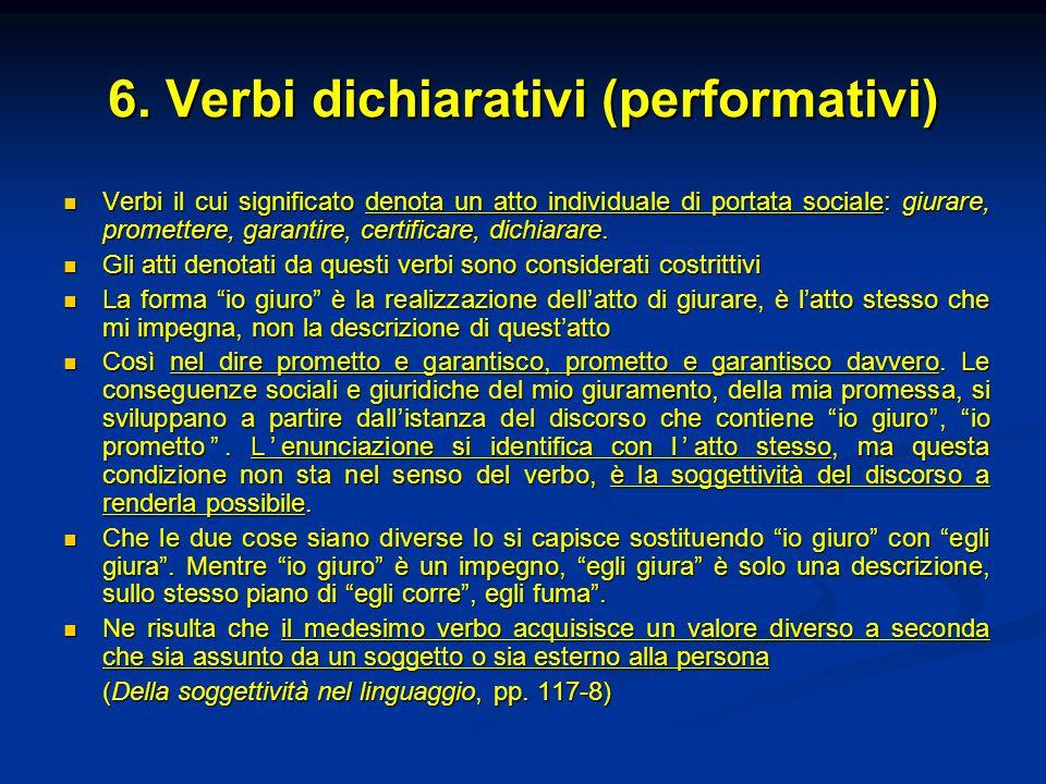 6. Verbi dichiarativi (performativi) Verbi il cui significato denota un atto individuale di portata sociale: giurare, promettere, garantire, certifica