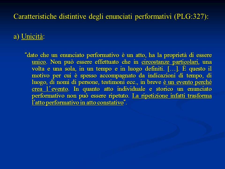 """Caratteristiche distintive degli enunciati performativi (PLG:327): a) Unicità: """" dato che un enunciato performativo è un atto, ha la proprietà di esse"""