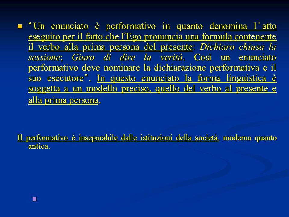 """"""" Un enunciato è performativo in quanto denomina l ' atto eseguito per il fatto che l ' Ego pronuncia una formula contenente il verbo alla prima perso"""