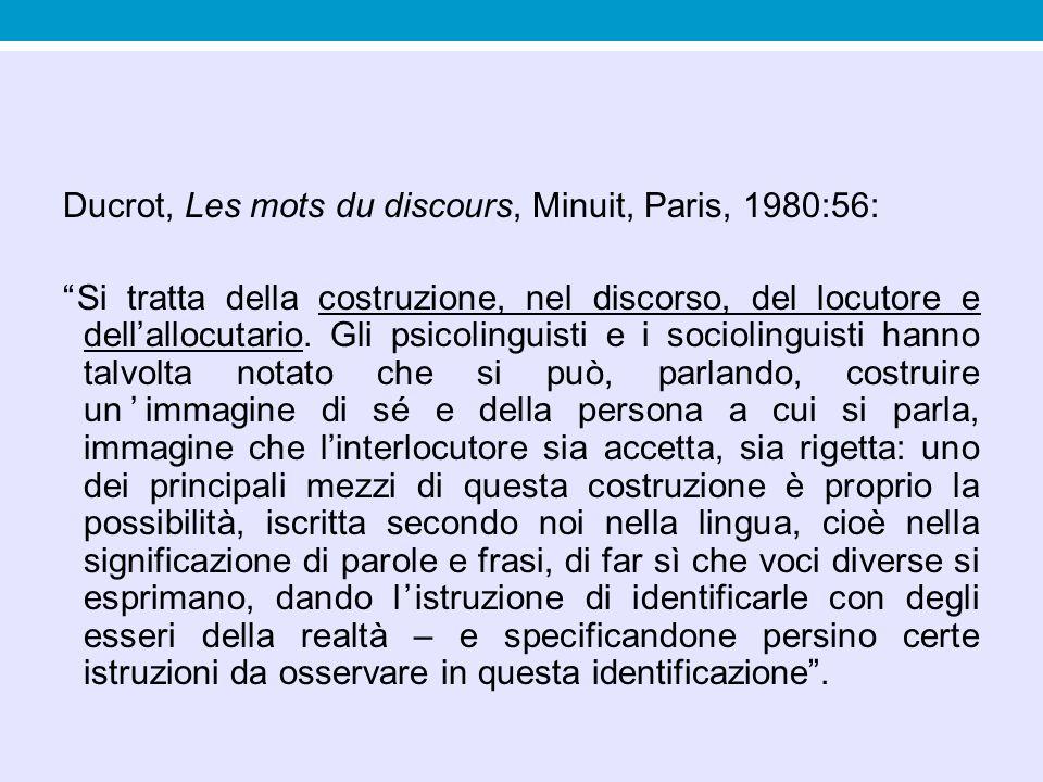 Ducrot, Les mots du discours, Minuit, Paris, 1980:56: Si tratta della costruzione, nel discorso, del locutore e dell'allocutario.
