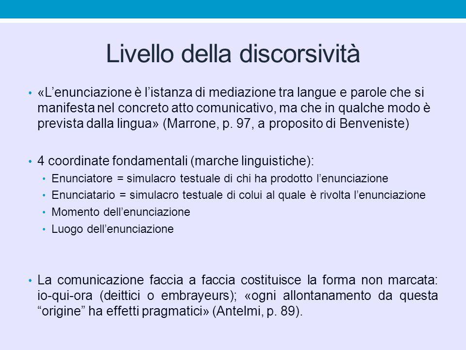 Livello della discorsività «L'enunciazione è l'istanza di mediazione tra langue e parole che si manifesta nel concreto atto comunicativo, ma che in qualche modo è prevista dalla lingua» (Marrone, p.