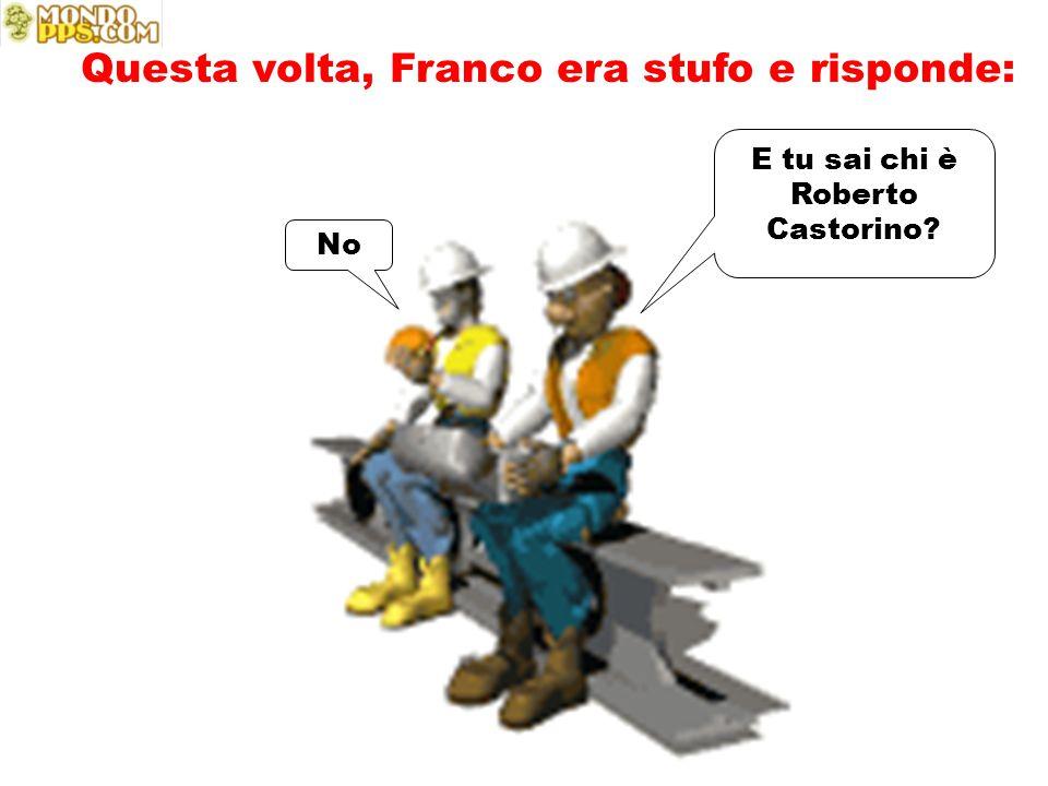 E tu sai chi è Roberto Castorino? No Questa volta, Franco era stufo e risponde: