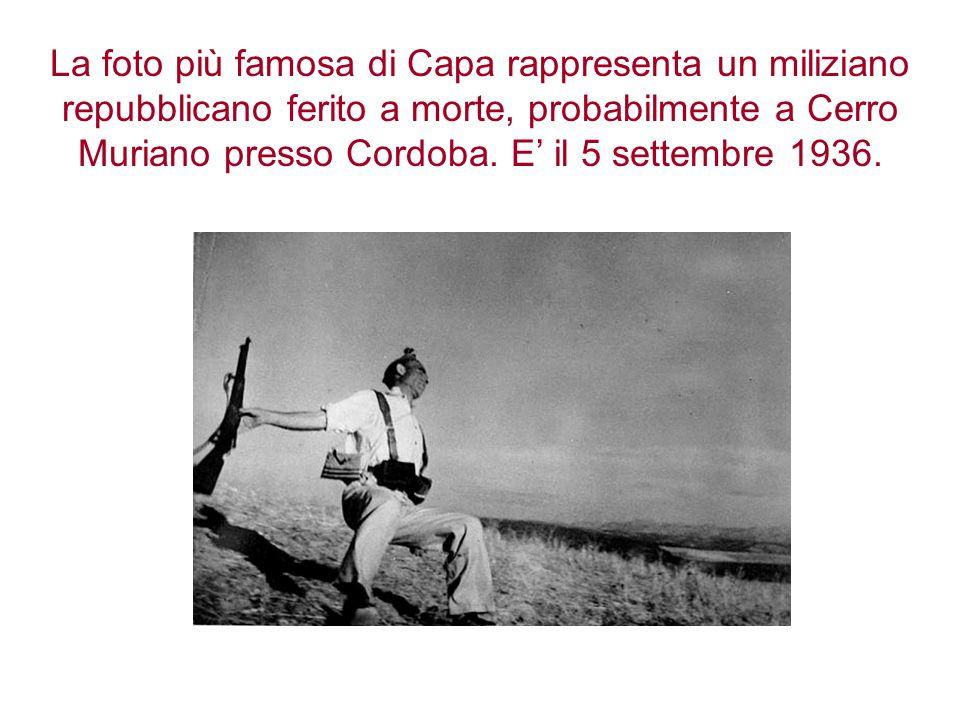 La foto più famosa di Capa rappresenta un miliziano repubblicano ferito a morte, probabilmente a Cerro Muriano presso Cordoba. E' il 5 settembre 1936.