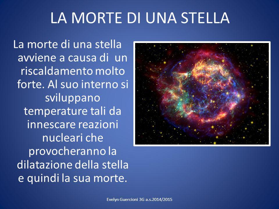 LA MORTE DI UNA STELLA La morte di una stella avviene a causa di un riscaldamento molto forte. Al suo interno si sviluppano temperature tali da innesc