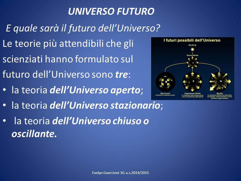 UNIVERSO FUTURO E quale sarà il futuro dell'Universo? Le teorie più attendibili che gli scienziati hanno formulato sul futuro dell'Universo sono tre: