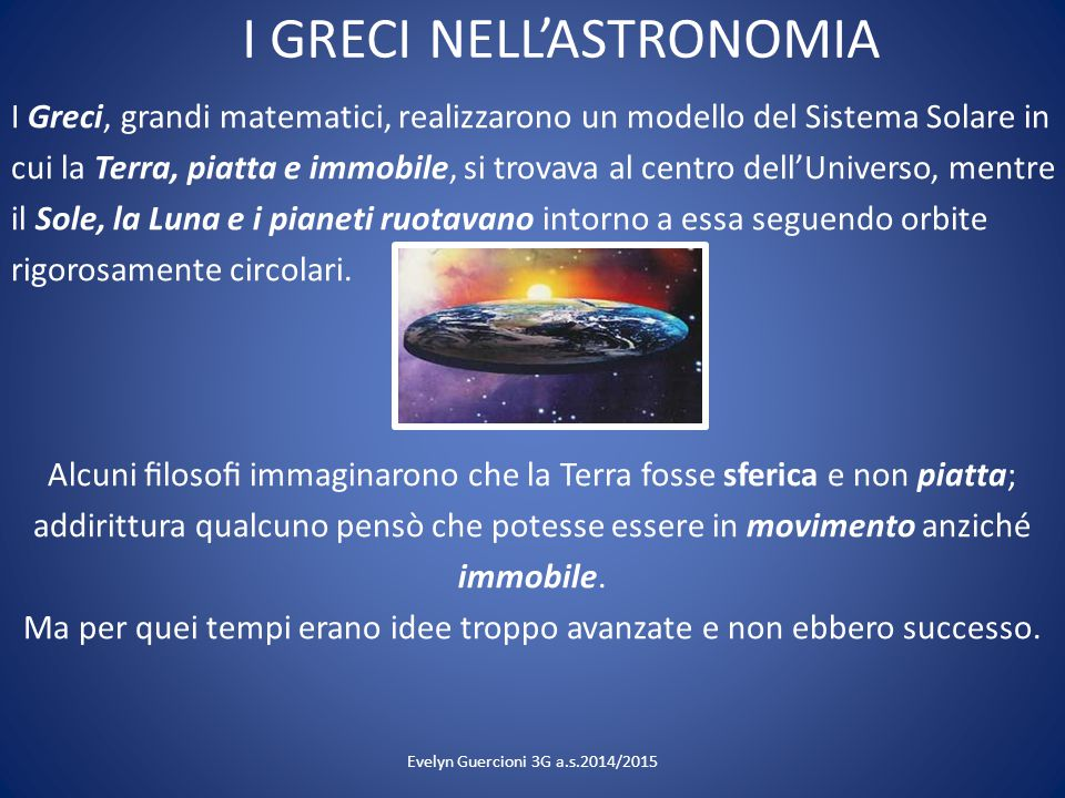 I GRECI NELL'ASTRONOMIA I Greci, grandi matematici, realizzarono un modello del Sistema Solare in cui la Terra, piatta e immobile, si trovava al centr