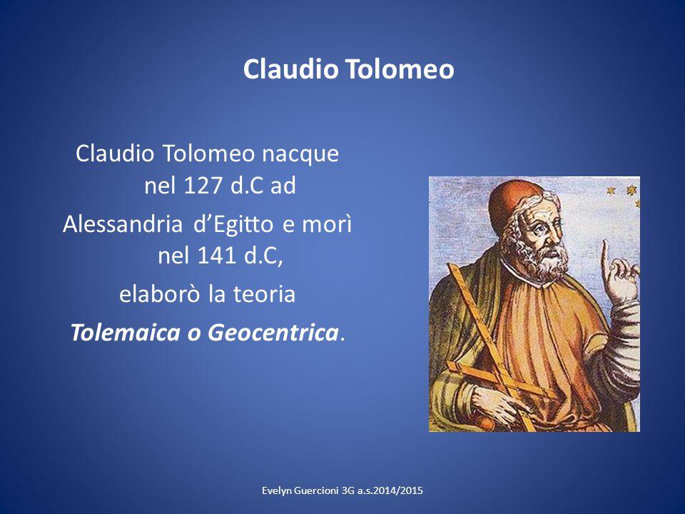 Claudio Tolomeo Claudio Tolomeo nacque nel 127 d.C ad Alessandria d'Egitto e morì nel 141 d.C, elaborò la teoria Tolemaica o Geocentrica. Evelyn Guerc