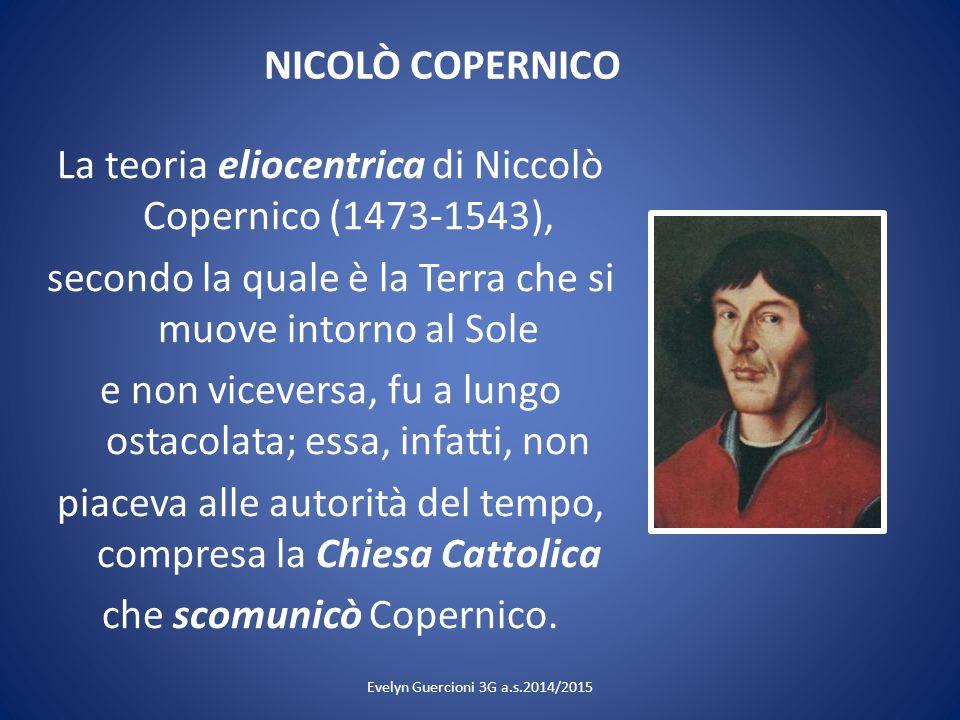 NICOLÒ COPERNICO La teoria eliocentrica di Niccolò Copernico (1473-1543), secondo la quale è la Terra che si muove intorno al Sole e non viceversa, fu