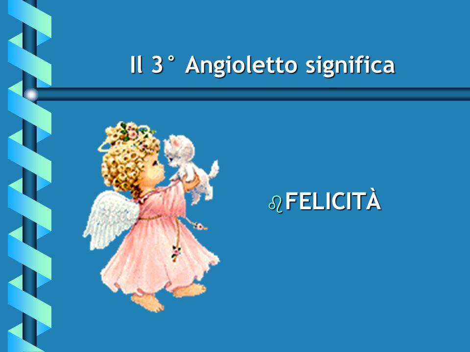 Il 3° Angioletto significa b FELICITÀ b FELICITÀ
