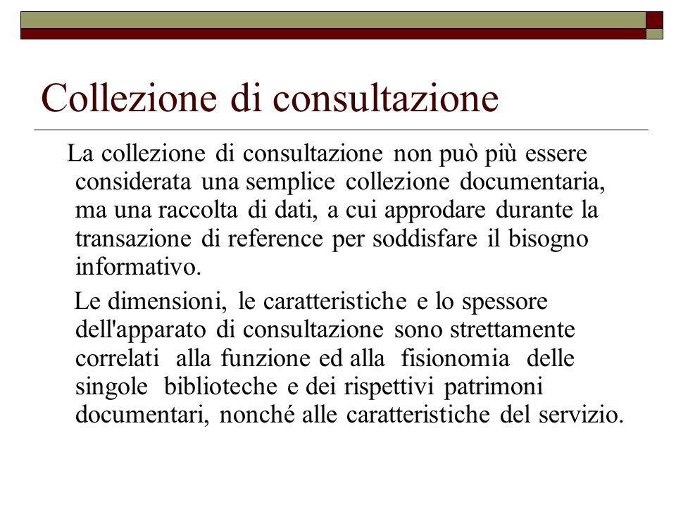 Collezione di consultazione La collezione di consultazione non può più essere considerata una semplice collezione documentaria, ma una raccolta di dati, a cui approdare durante la transazione di reference per soddisfare il bisogno informativo.
