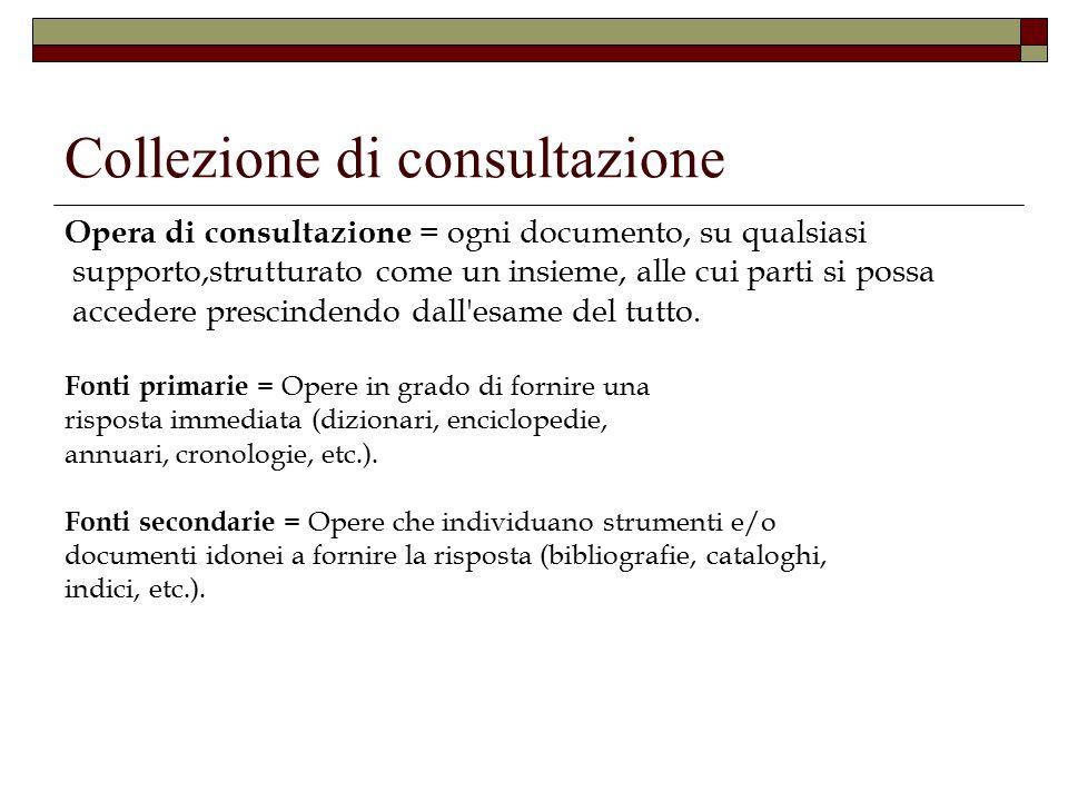 Collezione di consultazione Opera di consultazione = ogni documento, su qualsiasi supporto,strutturato come un insieme, alle cui parti si possa accedere prescindendo dall esame del tutto.